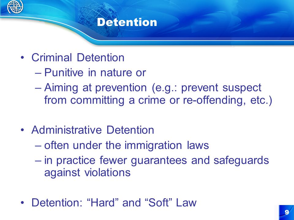 9 Detention Criminal Detention –Punitive in nature or –Aiming at prevention (e.g.: prevent suspect from committing a crime or re-offending, etc.) Administrative Detention –often under the immigration laws –in practice fewer guarantees and safeguards against violations Detention: Hard and Soft Law