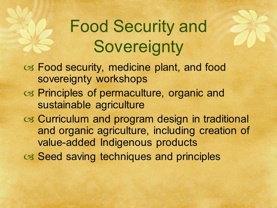 Food Security and Sovereignty  Food security, medicine plant, and food sovereignty workshops  Principles of permaculture, organic and sustainable agriculture  Curriculum and program design in traditional and organic agriculture, including creation of value-added Indigenous products  Seed saving techniques and principles