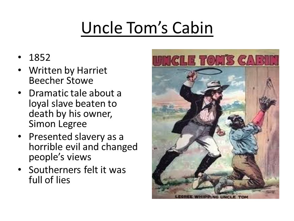 Uncle Tom's Cabin 1852 Written by Harriet Beecher Stowe Dramatic tale about a loyal slave beaten to death by his owner, Simon Legree Presented slavery