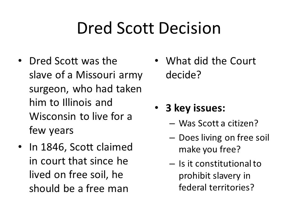 Dred Scott Decision Dred Scott was the slave of a Missouri army surgeon, who had taken him to Illinois and Wisconsin to live for a few years In 1846,