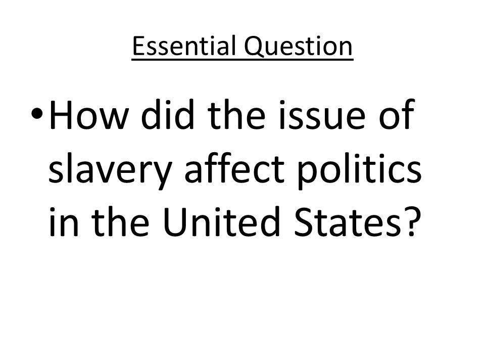 Essential Question How did the issue of slavery affect politics in the United States?