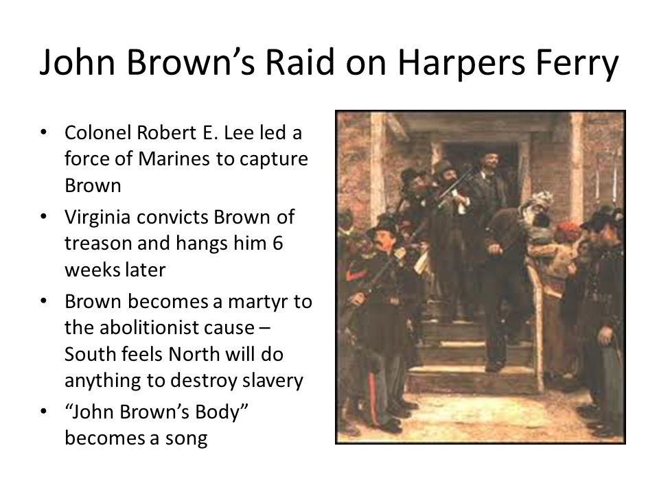 John Brown's Raid on Harpers Ferry Colonel Robert E. Lee led a force of Marines to capture Brown Virginia convicts Brown of treason and hangs him 6 we