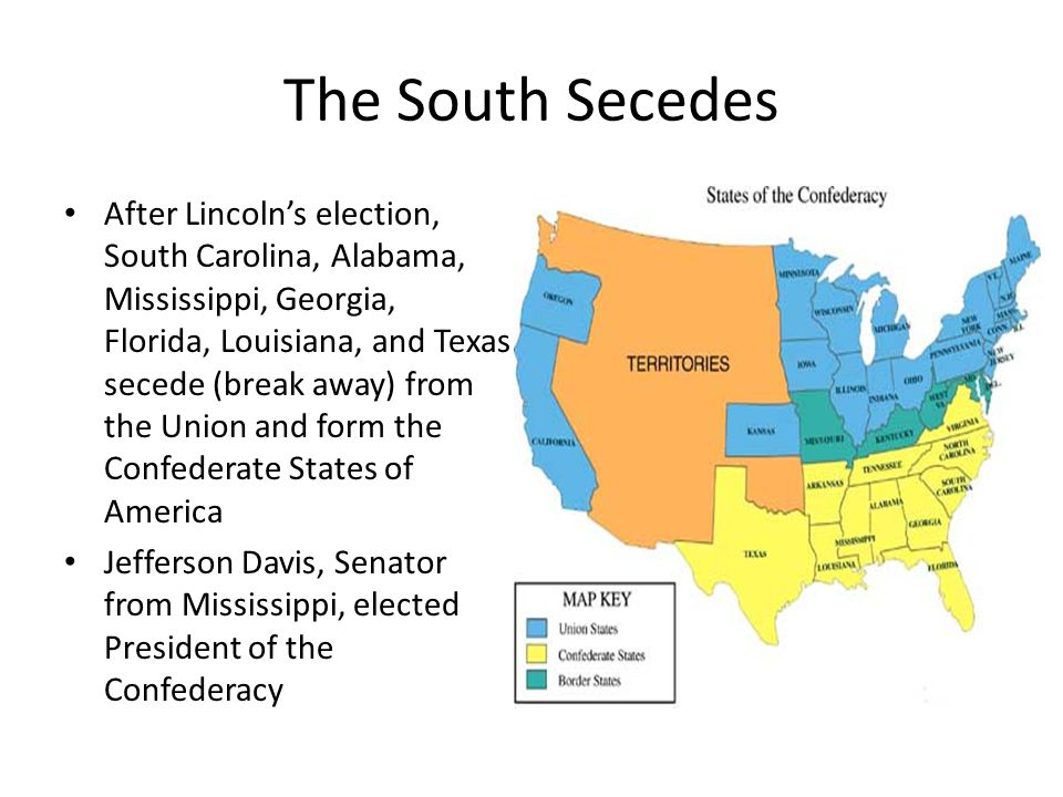 The South Secedes After Lincoln's election, South Carolina, Alabama, Mississippi, Georgia, Florida, Louisiana, and Texas secede (break away) from the