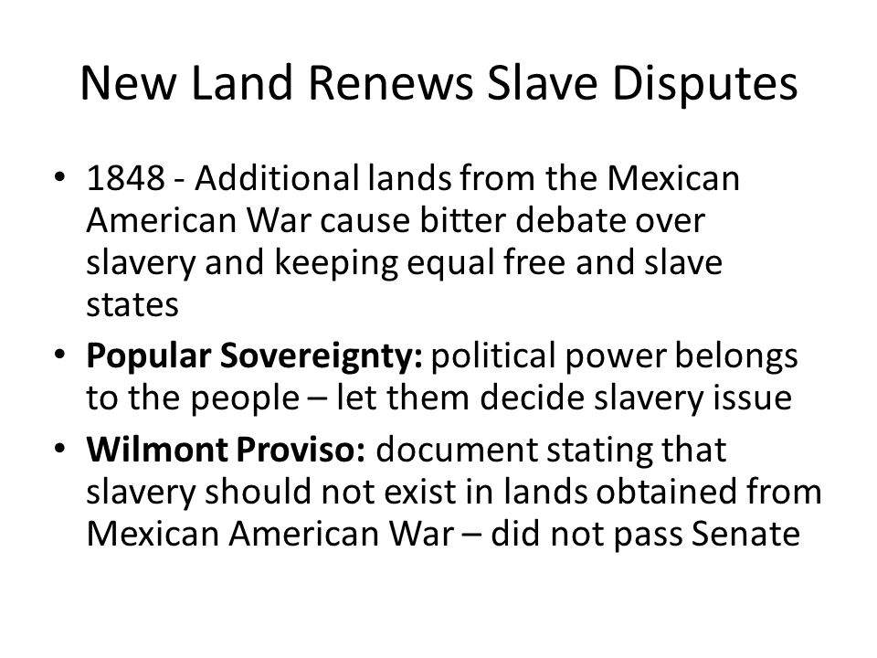New Land Renews Slave Disputes 1848 - Additional lands from the Mexican American War cause bitter debate over slavery and keeping equal free and slave