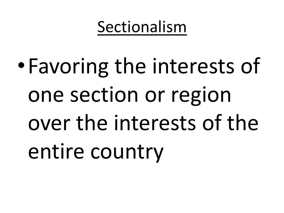 Sectionalism Favoring the interests of one section or region over the interests of the entire country