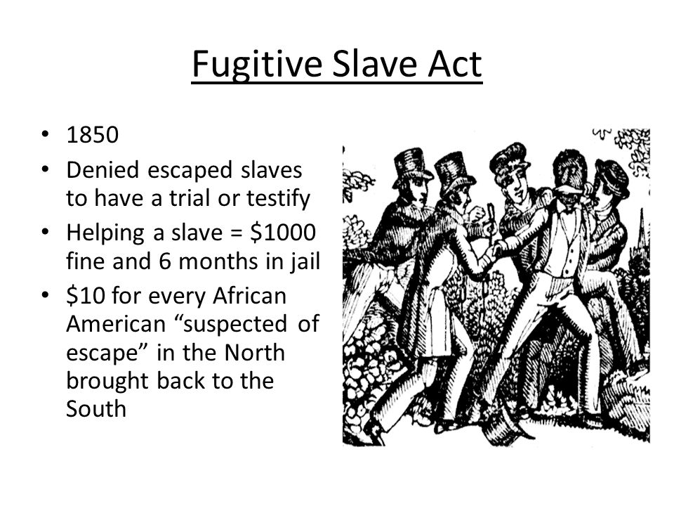 Fugitive Slave Act 1850 Denied escaped slaves to have a trial or testify Helping a slave = $1000 fine and 6 months in jail $10 for every African Ameri