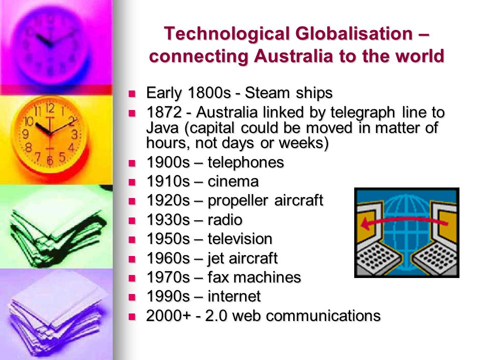 Technological Globalisation – connecting Australia to the world Early 1800s - Steam ships Early 1800s - Steam ships 1872 - Australia linked by telegraph line to Java (capital could be moved in matter of hours, not days or weeks) 1872 - Australia linked by telegraph line to Java (capital could be moved in matter of hours, not days or weeks) 1900s – telephones 1900s – telephones 1910s – cinema 1910s – cinema 1920s – propeller aircraft 1920s – propeller aircraft 1930s – radio 1930s – radio 1950s – television 1950s – television 1960s – jet aircraft 1960s – jet aircraft 1970s – fax machines 1970s – fax machines 1990s – internet 1990s – internet 2000+ - 2.0 web communications 2000+ - 2.0 web communications