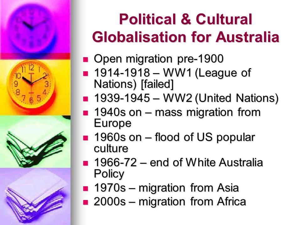 Political & Cultural Globalisation for Australia Open migration pre-1900 Open migration pre-1900 1914-1918 – WW1 (League of Nations) [failed] 1914-1918 – WW1 (League of Nations) [failed] 1939-1945 – WW2 (United Nations) 1939-1945 – WW2 (United Nations) 1940s on – mass migration from Europe 1940s on – mass migration from Europe 1960s on – flood of US popular culture 1960s on – flood of US popular culture 1966-72 – end of White Australia Policy 1966-72 – end of White Australia Policy 1970s – migration from Asia 1970s – migration from Asia 2000s – migration from Africa 2000s – migration from Africa