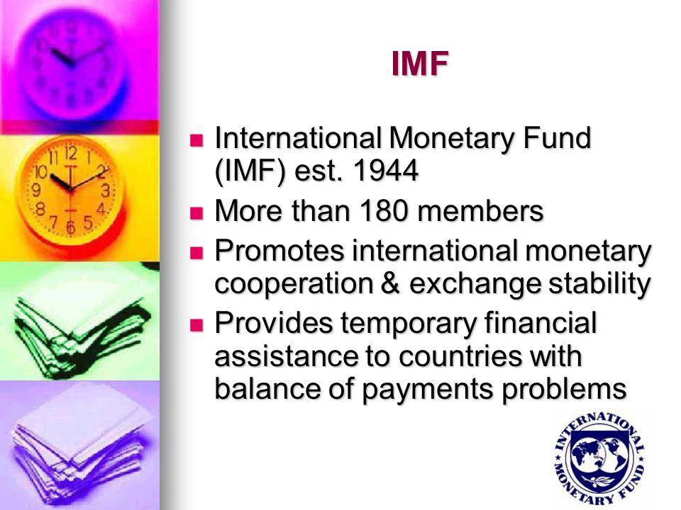 IMF International Monetary Fund (IMF) est. 1944 International Monetary Fund (IMF) est. 1944 More than 180 members More than 180 members Promotes inter