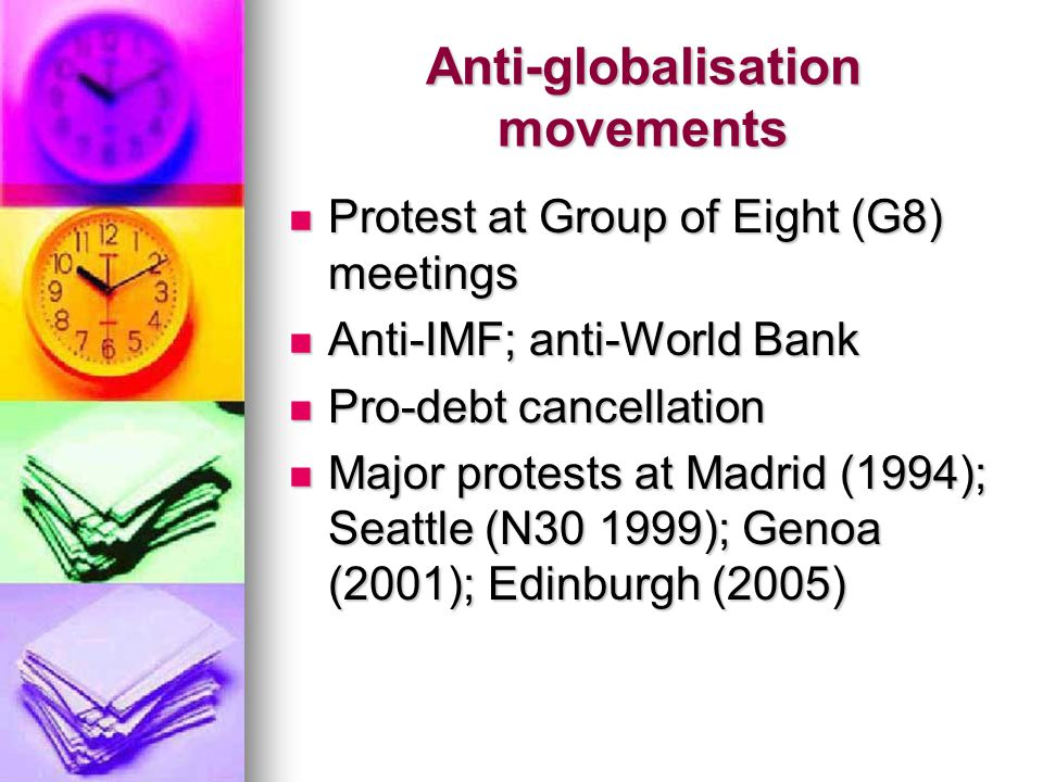 Anti-globalisation movements Protest at Group of Eight (G8) meetings Protest at Group of Eight (G8) meetings Anti-IMF; anti-World Bank Anti-IMF; anti-World Bank Pro-debt cancellation Pro-debt cancellation Major protests at Madrid (1994); Seattle (N30 1999); Genoa (2001); Edinburgh (2005) Major protests at Madrid (1994); Seattle (N30 1999); Genoa (2001); Edinburgh (2005)
