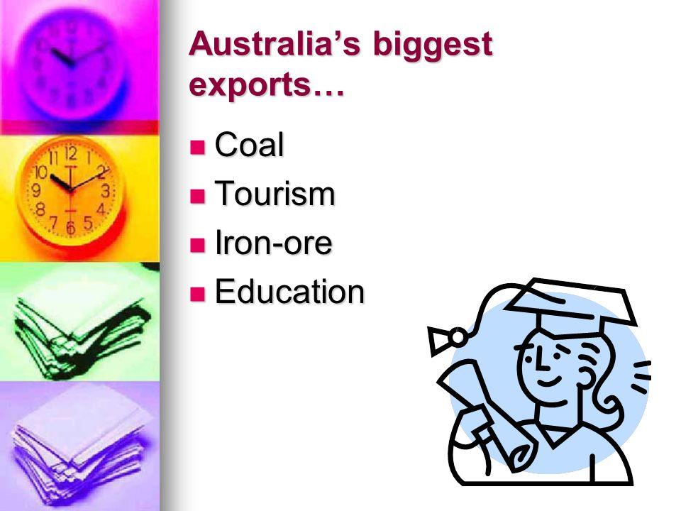Australia's biggest exports… Coal Coal Tourism Tourism Iron-ore Iron-ore Education Education