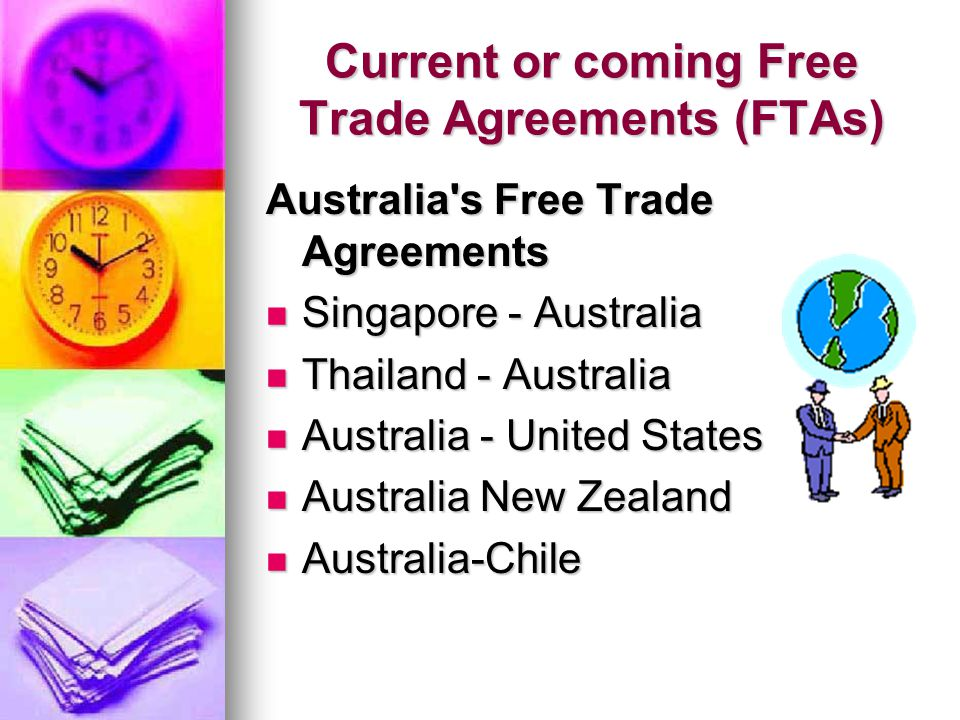 Current or coming Free Trade Agreements (FTAs) Australia s Free Trade Agreements Singapore - Australia Singapore - Australia Thailand - Australia Thailand - Australia Australia - United States Australia - United States Australia New Zealand Australia New Zealand Australia-Chile Australia-Chile