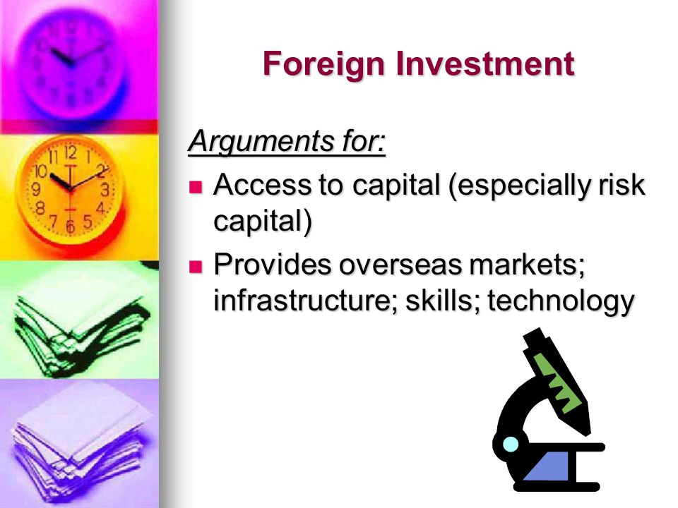 Foreign Investment Arguments for: Access to capital (especially risk capital) Access to capital (especially risk capital) Provides overseas markets; infrastructure; skills; technology Provides overseas markets; infrastructure; skills; technology