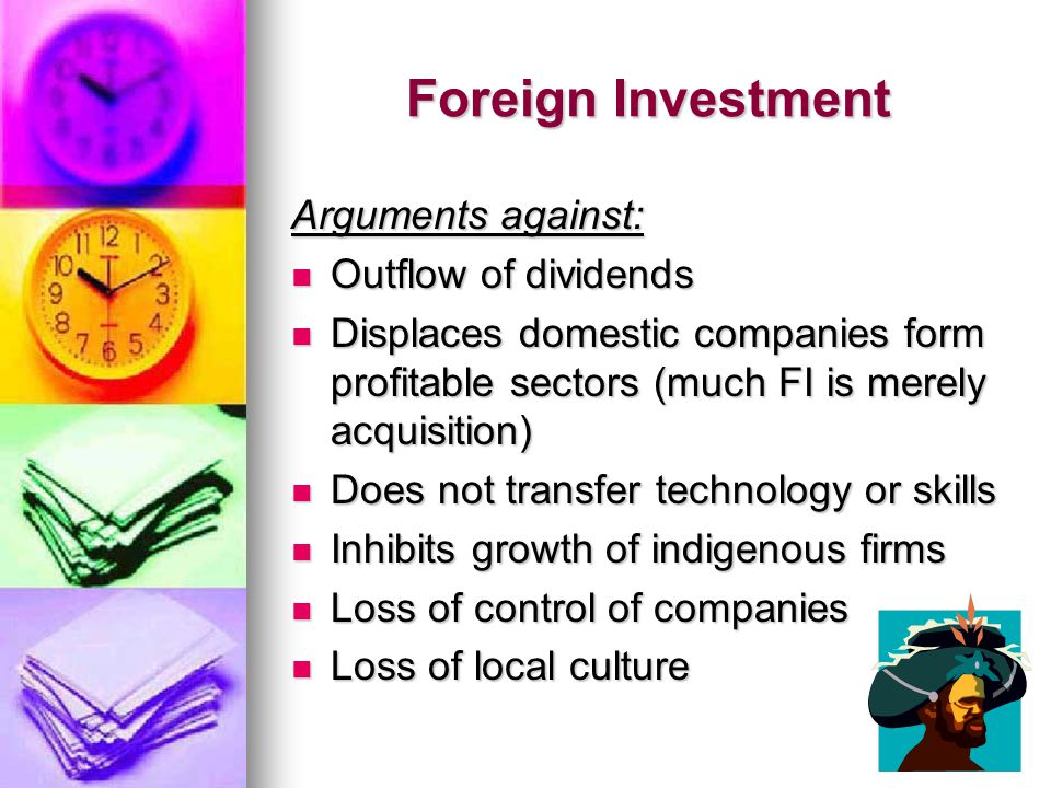 Foreign Investment Arguments against: Outflow of dividends Outflow of dividends Displaces domestic companies form profitable sectors (much FI is merely acquisition) Displaces domestic companies form profitable sectors (much FI is merely acquisition) Does not transfer technology or skills Does not transfer technology or skills Inhibits growth of indigenous firms Inhibits growth of indigenous firms Loss of control of companies Loss of control of companies Loss of local culture Loss of local culture