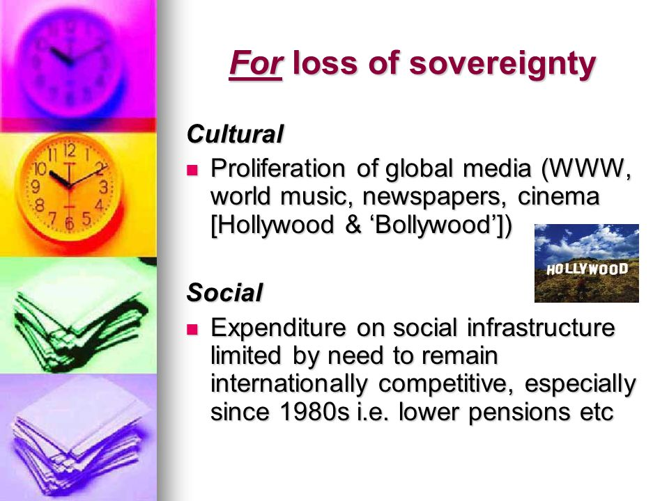 Cultural Proliferation of global media (WWW, world music, newspapers, cinema [Hollywood & 'Bollywood']) Proliferation of global media (WWW, world music, newspapers, cinema [Hollywood & 'Bollywood'])Social Expenditure on social infrastructure limited by need to remain internationally competitive, especially since 1980s i.e.