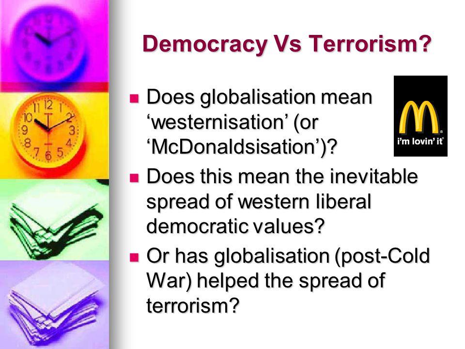 Democracy Vs Terrorism? Does globalisation mean 'westernisation' (or 'McDonaldsisation')? Does globalisation mean 'westernisation' (or 'McDonaldsisati
