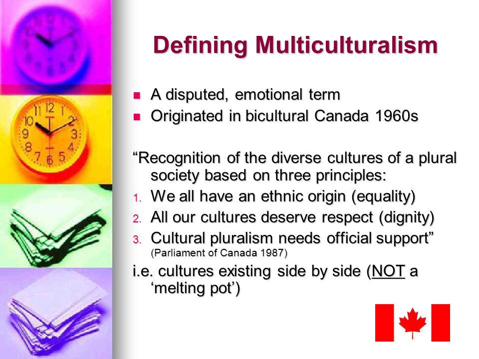 Defining Multiculturalism A disputed, emotional term A disputed, emotional term Originated in bicultural Canada 1960s Originated in bicultural Canada 1960s Recognition of the diverse cultures of a plural society based on three principles: 1.