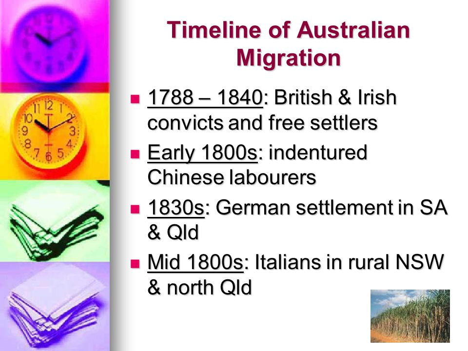 Timeline of Australian Migration 1788 – 1840: British & Irish convicts and free settlers 1788 – 1840: British & Irish convicts and free settlers Early 1800s: indentured Chinese labourers Early 1800s: indentured Chinese labourers 1830s: German settlement in SA & Qld 1830s: German settlement in SA & Qld Mid 1800s: Italians in rural NSW & north Qld Mid 1800s: Italians in rural NSW & north Qld