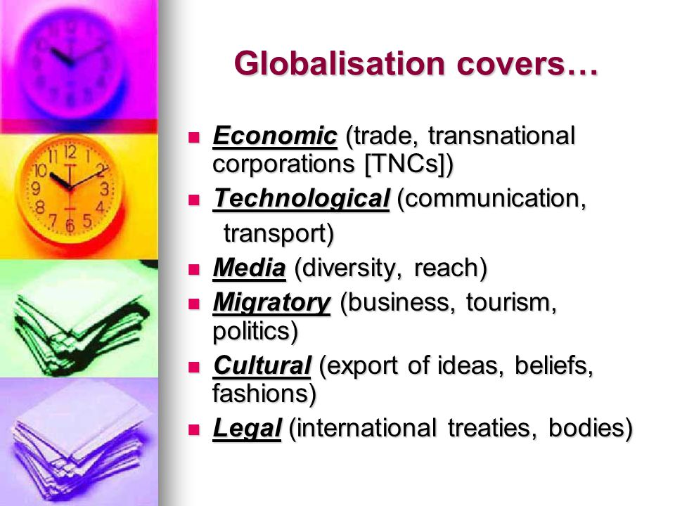Globalisation covers… Economic (trade, transnational corporations [TNCs]) Economic (trade, transnational corporations [TNCs]) Technological (communication, Technological (communication, transport) transport) Media (diversity, reach) Media (diversity, reach) Migratory (business, tourism, politics) Migratory (business, tourism, politics) Cultural (export of ideas, beliefs, fashions) Cultural (export of ideas, beliefs, fashions) Legal (international treaties, bodies) Legal (international treaties, bodies)