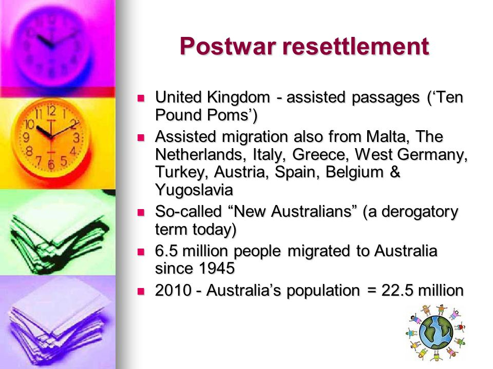 Postwar resettlement United Kingdom - assisted passages ('Ten Pound Poms') United Kingdom - assisted passages ('Ten Pound Poms') Assisted migration also from Malta, The Netherlands, Italy, Greece, West Germany, Turkey, Austria, Spain, Belgium & Yugoslavia Assisted migration also from Malta, The Netherlands, Italy, Greece, West Germany, Turkey, Austria, Spain, Belgium & Yugoslavia So-called New Australians (a derogatory term today) So-called New Australians (a derogatory term today) 6.5 million people migrated to Australia since 1945 6.5 million people migrated to Australia since 1945 2010 - Australia's population = 22.5 million 2010 - Australia's population = 22.5 million