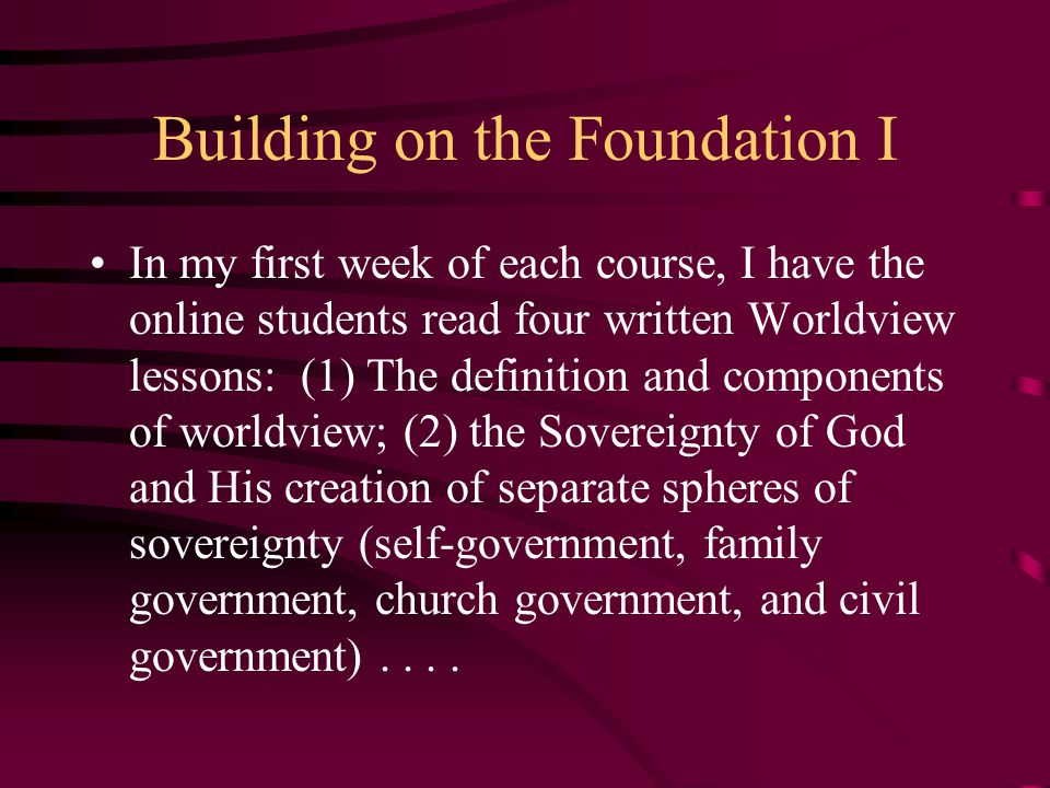 Building on the Foundation I In my first week of each course, I have the online students read four written Worldview lessons: (1) The definition and c