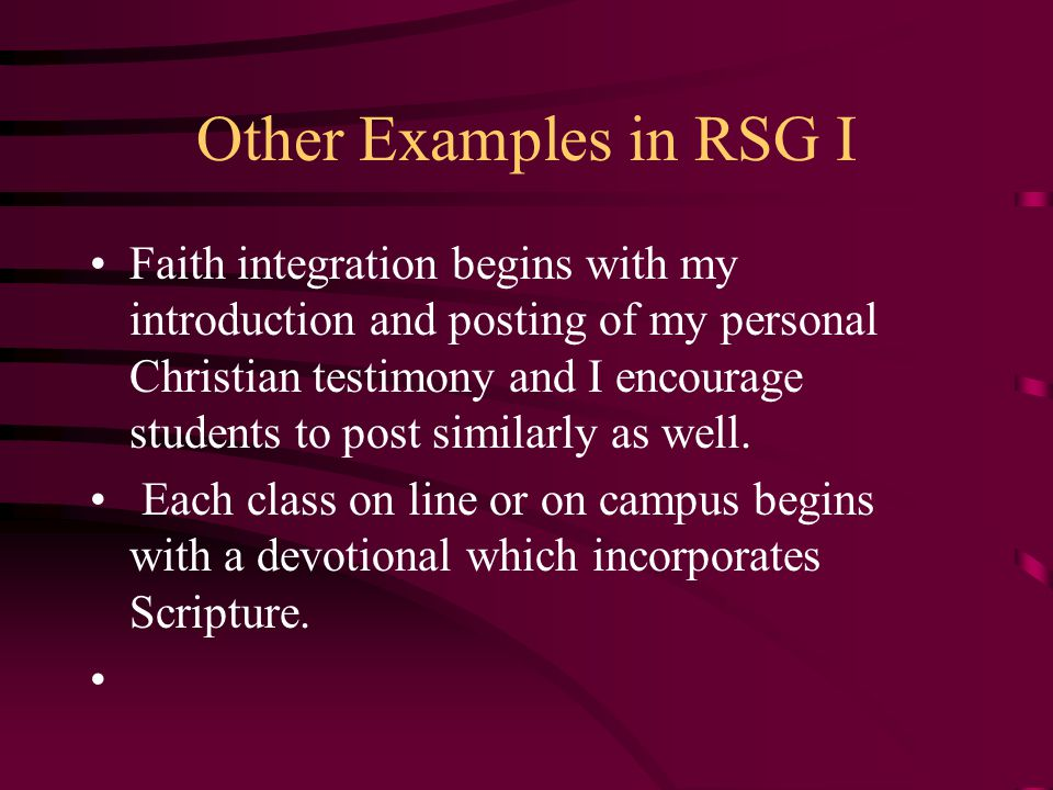 Other Examples in RSG I Faith integration begins with my introduction and posting of my personal Christian testimony and I encourage students to post