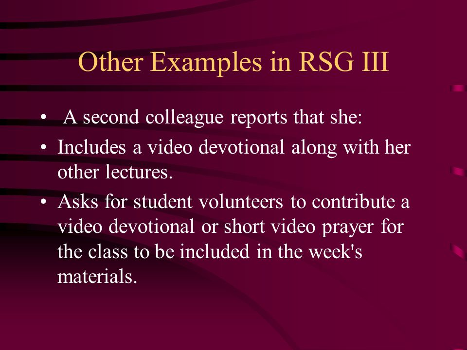 Other Examples in RSG III A second colleague reports that she: Includes a video devotional along with her other lectures. Asks for student volunteers