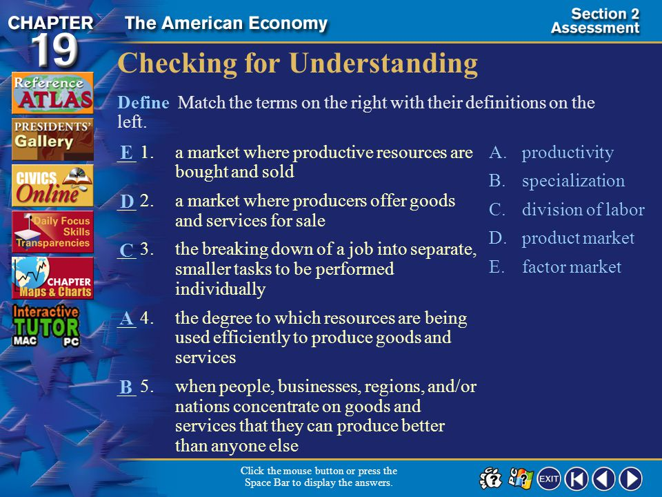 Section 2-17 Checking for Understanding __ 1.a market where productive resources are bought and sold __ 2.a market where producers offer goods and services for sale __ 3.the breaking down of a job into separate, smaller tasks to be performed individually __ 4.the degree to which resources are being used efficiently to produce goods and services __ 5.when people, businesses, regions, and/or nations concentrate on goods and services that they can produce better than anyone else A.productivity B.specialization C.division of labor D.product market E.factor market Define Match the terms on the right with their definitions on the left.