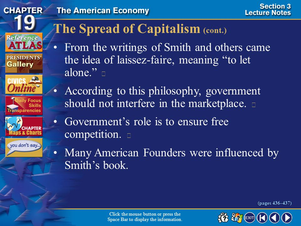 Section 3-17 The Spread of Capitalism (cont.) From the writings of Smith and others came the idea of laissez-faire, meaning to let alone.  According to this philosophy, government should not interfere in the marketplace.