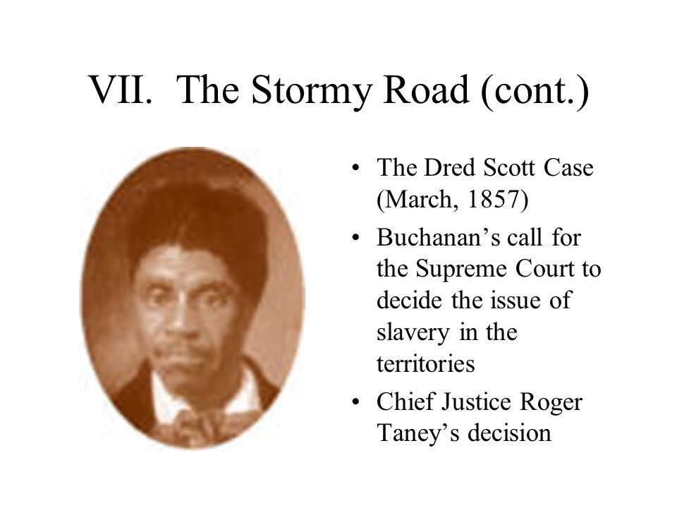 VII. The Stormy Road (cont.) The Dred Scott Case (March, 1857) Buchanan's call for the Supreme Court to decide the issue of slavery in the territories
