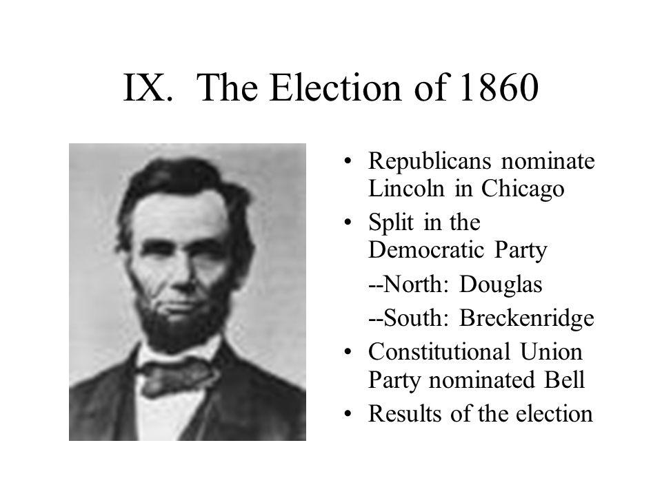 IX. The Election of 1860 Republicans nominate Lincoln in Chicago Split in the Democratic Party --North: Douglas --South: Breckenridge Constitutional U