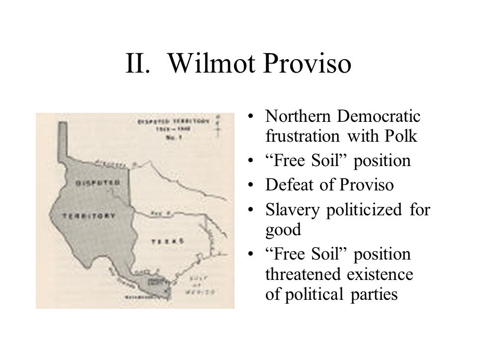"""II. Wilmot Proviso Northern Democratic frustration with Polk """"Free Soil"""" position Defeat of Proviso Slavery politicized for good """"Free Soil"""" position"""