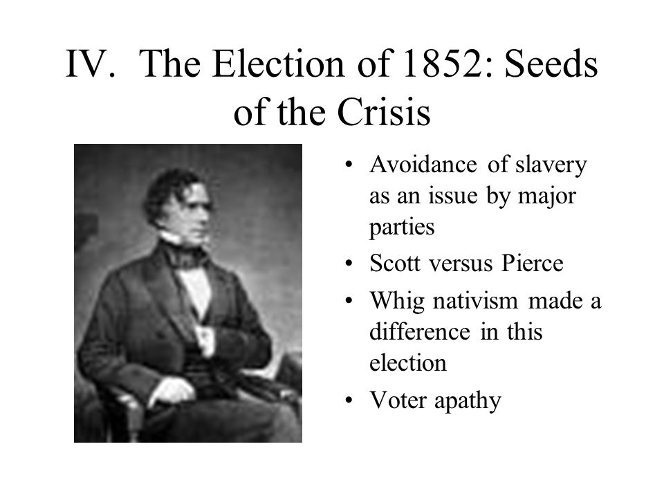 IV. The Election of 1852: Seeds of the Crisis Avoidance of slavery as an issue by major parties Scott versus Pierce Whig nativism made a difference in