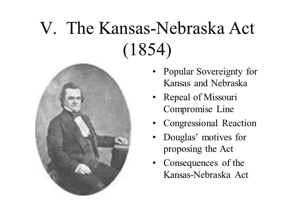 V. The Kansas-Nebraska Act (1854) Popular Sovereignty for Kansas and Nebraska Repeal of Missouri Compromise Line Congressional Reaction Douglas' motiv