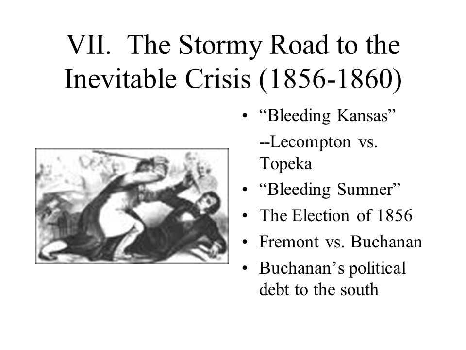 VII.The Stormy Road to the Inevitable Crisis (1856-1860) Bleeding Kansas --Lecompton vs.