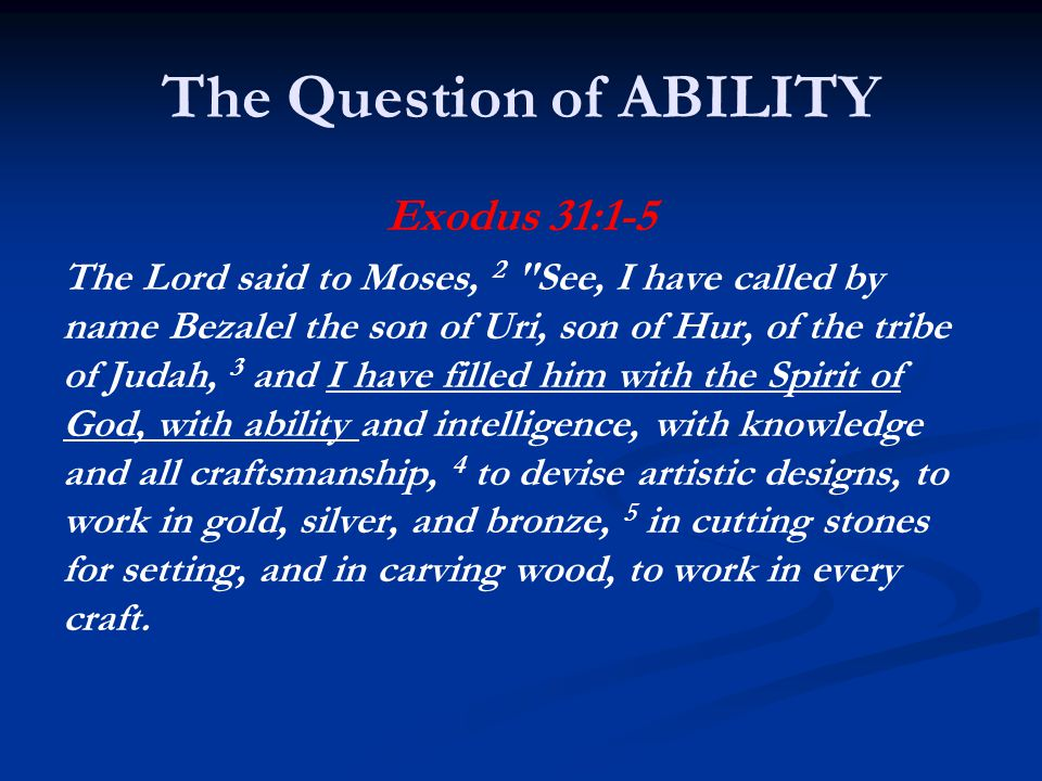 The Question of ABILITY Exodus 31:1-5 The Lord said to Moses, 2 See, I have called by name Bezalel the son of Uri, son of Hur, of the tribe of Judah, 3 and I have filled him with the Spirit of God, with ability and intelligence, with knowledge and all craftsmanship, 4 to devise artistic designs, to work in gold, silver, and bronze, 5 in cutting stones for setting, and in carving wood, to work in every craft.