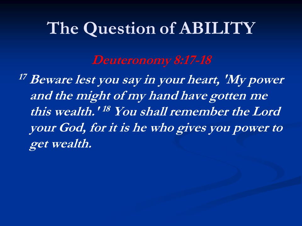 The Question of ABILITY Deuteronomy 8:17-18 17 Beware lest you say in your heart, My power and the might of my hand have gotten me this wealth. 18 You shall remember the Lord your God, for it is he who gives you power to get wealth.