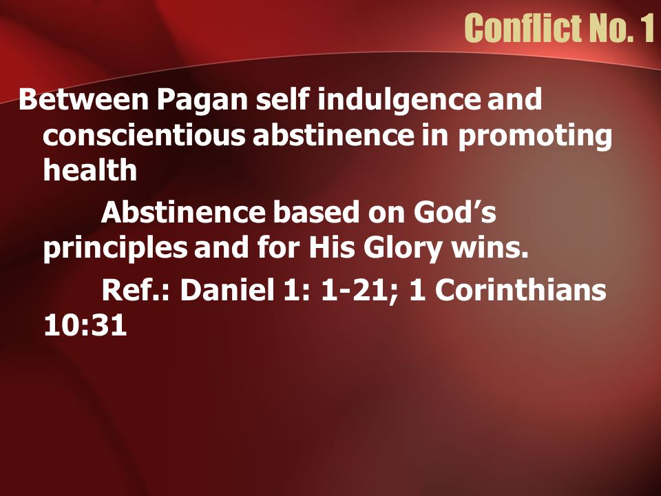 Conflict No. 1 Between Pagan self indulgence and conscientious abstinence in promoting health Abstinence based on God's principles and for His Glory w