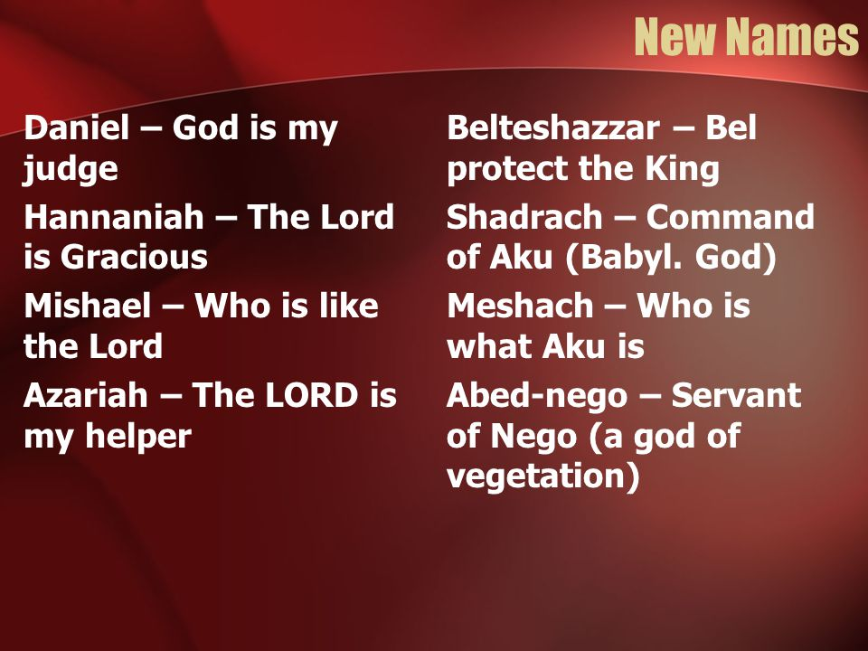 New Names Daniel – God is my judge Hannaniah – The Lord is Gracious Mishael – Who is like the Lord Azariah – The LORD is my helper Belteshazzar – Bel protect the King Shadrach – Command of Aku (Babyl.