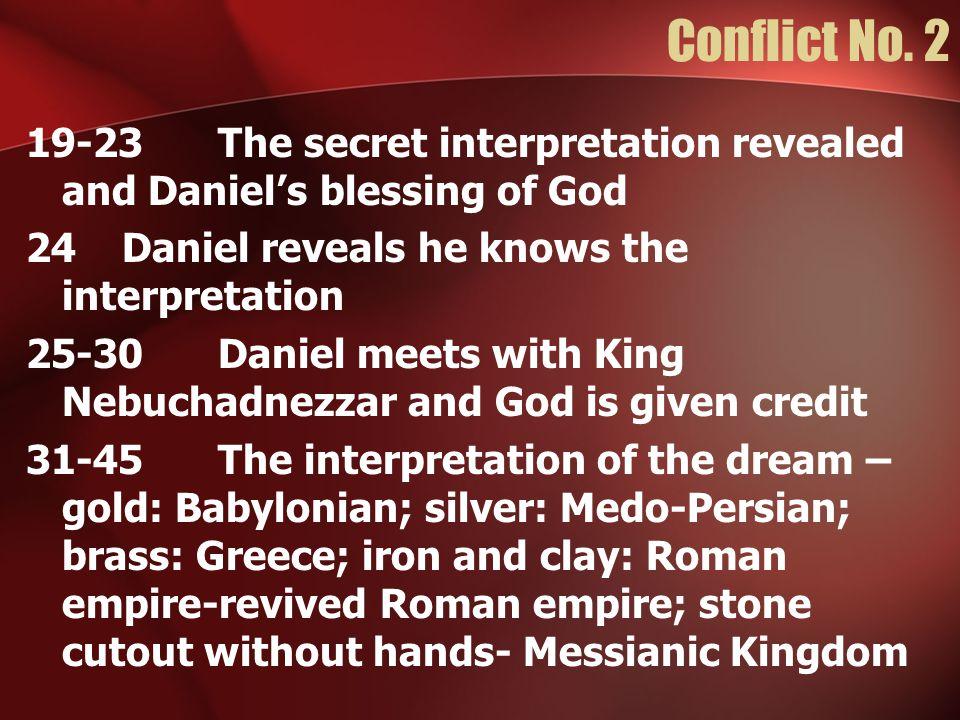 Conflict No. 2 19-23The secret interpretation revealed and Daniel's blessing of God 24Daniel reveals he knows the interpretation 25-30Daniel meets wit