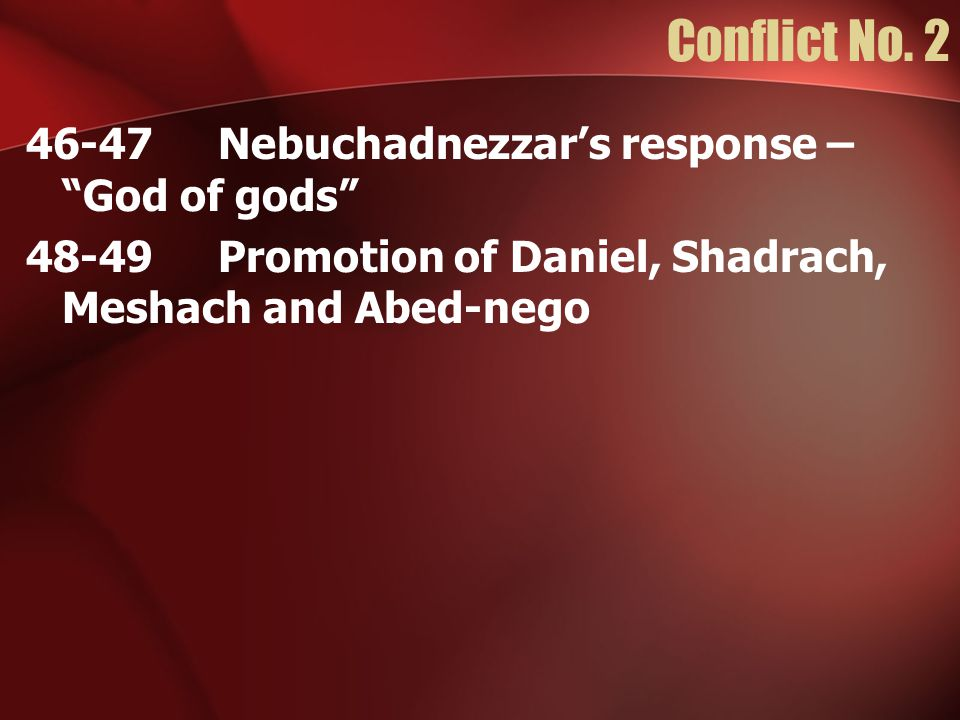 46-47Nebuchadnezzar's response – God of gods 48-49Promotion of Daniel, Shadrach, Meshach and Abed-nego