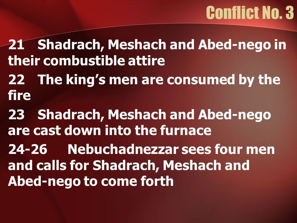 Conflict No. 3 21Shadrach, Meshach and Abed-nego in their combustible attire 22The king's men are consumed by the fire 23Shadrach, Meshach and Abed-ne