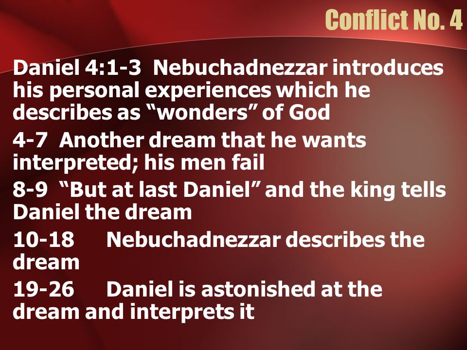 """Conflict No. 4 Daniel 4:1-3Nebuchadnezzar introduces his personal experiences which he describes as """"wonders"""" of God 4-7Another dream that he wants in"""