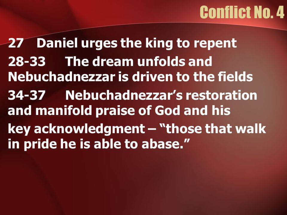 Conflict No. 4 27 Daniel urges the king to repent 28-33The dream unfolds and Nebuchadnezzar is driven to the fields 34-37Nebuchadnezzar's restoration