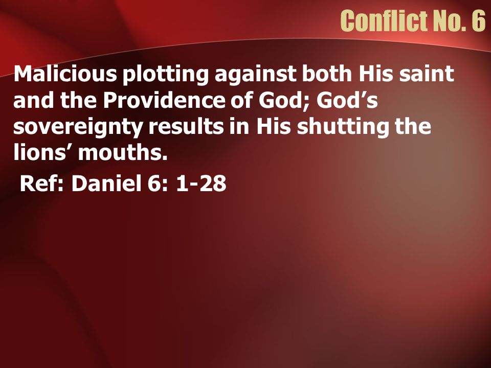 Conflict No. 6 Malicious plotting against both His saint and the Providence of God; God's sovereignty results in His shutting the lions' mouths. Ref: