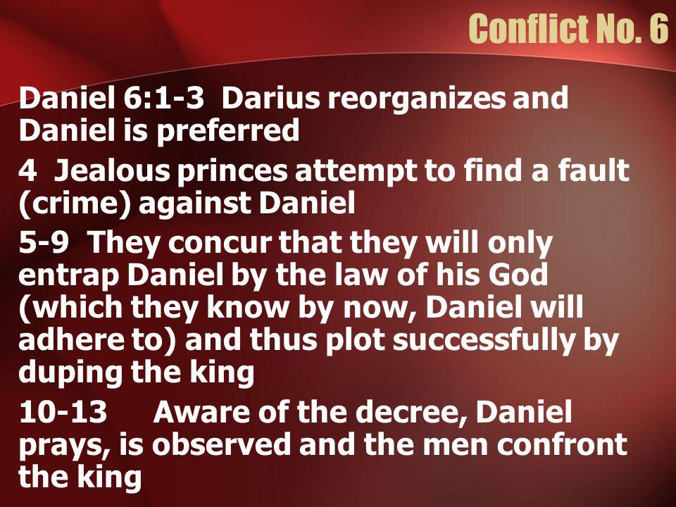 Conflict No. 6 Daniel 6:1-3Darius reorganizes and Daniel is preferred 4 Jealous princes attempt to find a fault (crime) against Daniel 5-9 They concur