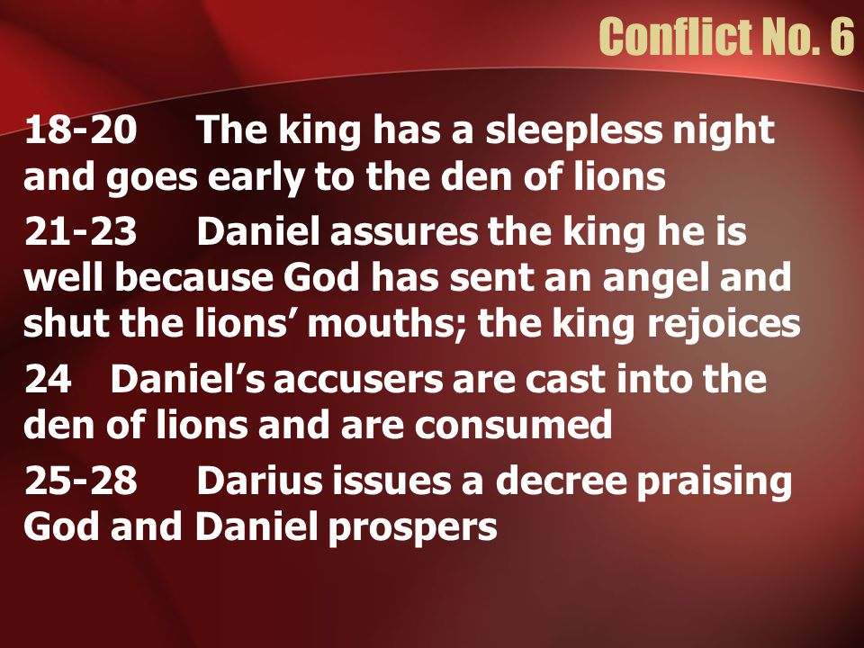 Conflict No. 6 18-20 The king has a sleepless night and goes early to the den of lions 21-23Daniel assures the king he is well because God has sent an
