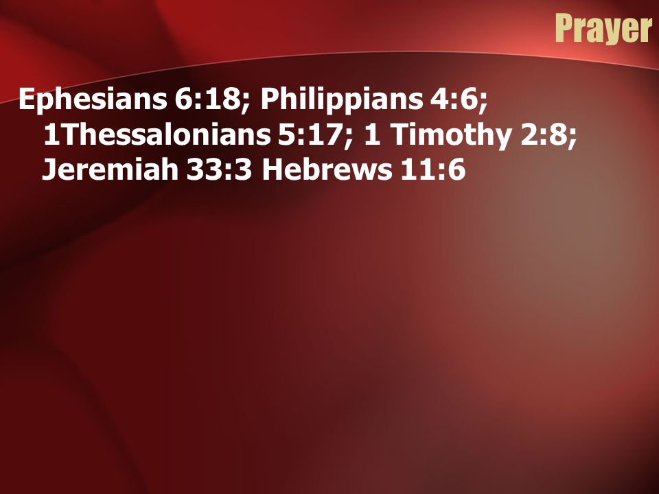 Prayer Ephesians 6:18; Philippians 4:6; 1Thessalonians 5:17; 1 Timothy 2:8; Jeremiah 33:3 Hebrews 11:6