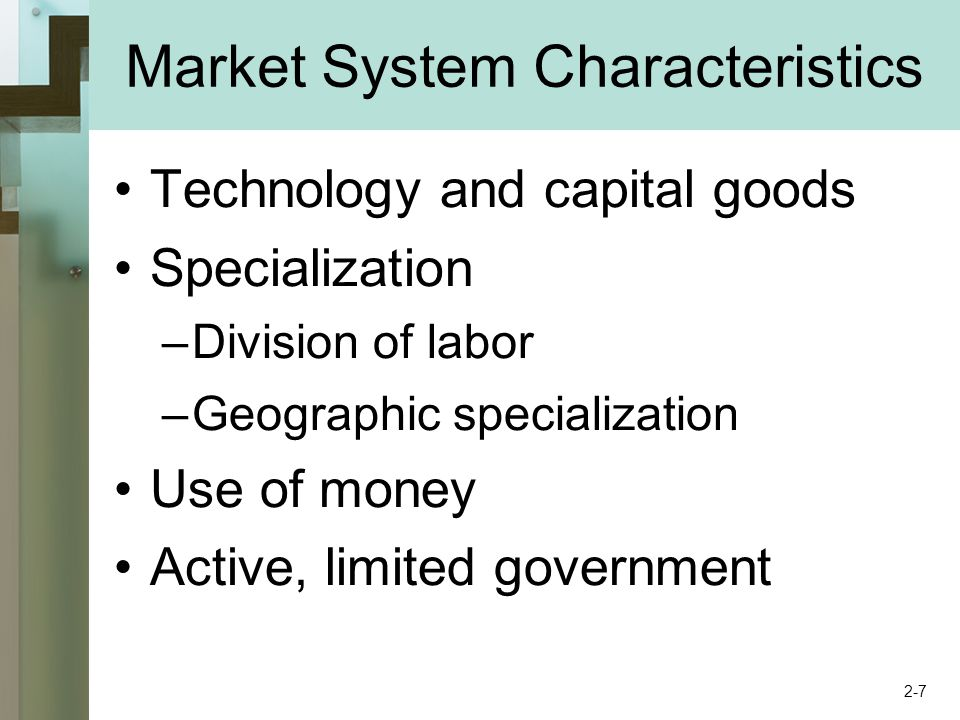 Market System Characteristics Technology and capital goods Specialization –Division of labor –Geographic specialization Use of money Active, limited g