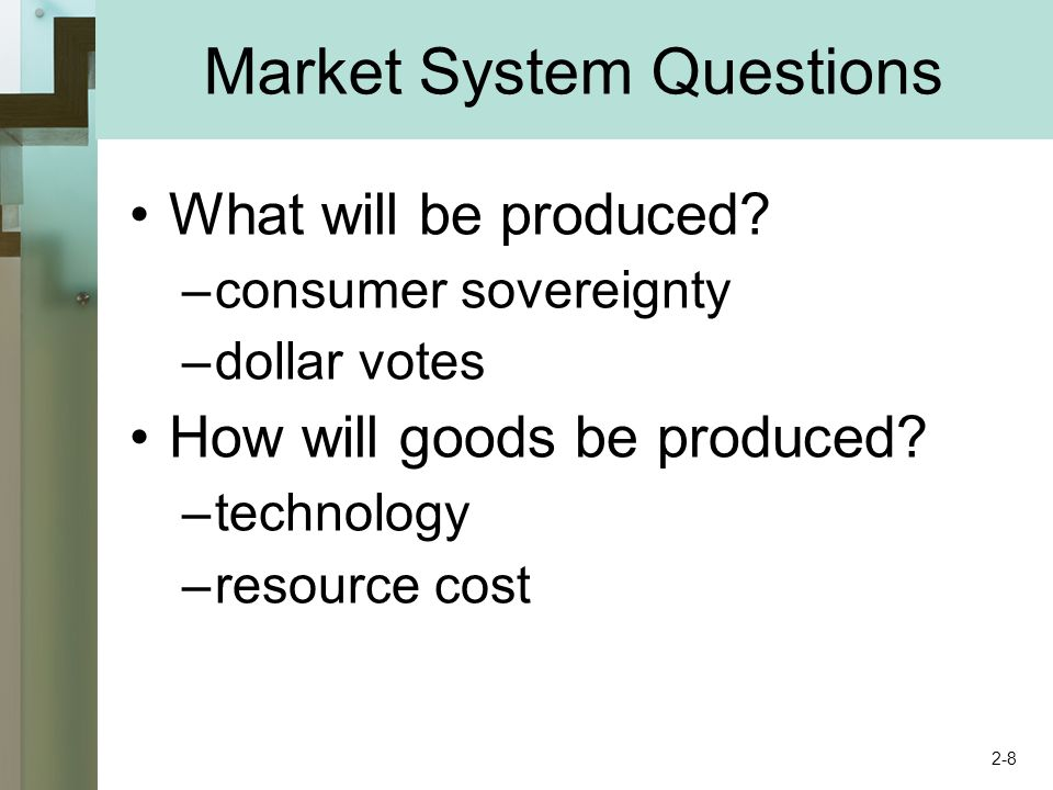 Market System Questions What will be produced? –consumer sovereignty –dollar votes How will goods be produced? –technology –resource cost 2-8